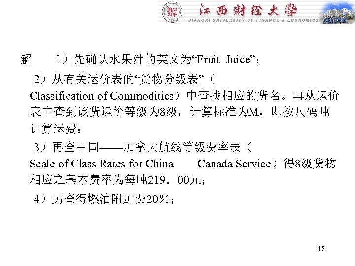 """解 l)先确认水果汁的英文为""""Fruit Juice""""; 2)从有关运价表的""""货物分级表""""( Classification of Commodities)中查找相应的货名。再从运价 表中查到该货运价等级为 8级,计算标准为M,即按尺码吨 计算运费; 3)再查中国——加拿大航线等级费率表( Scale of"""