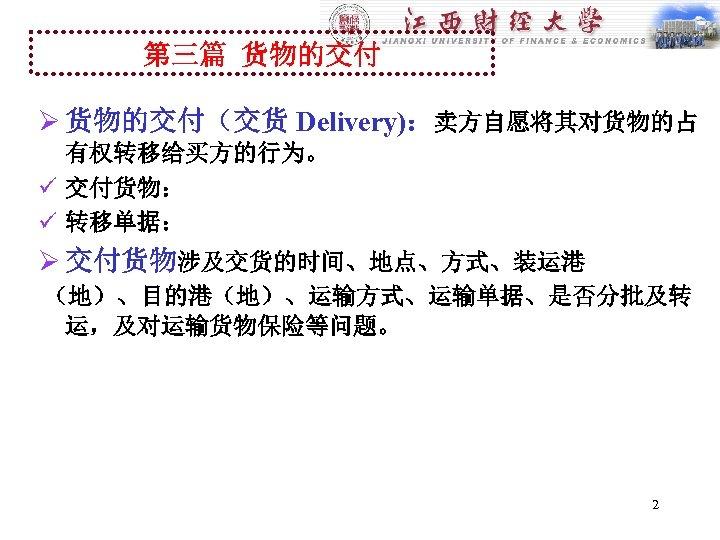 第三篇 货物的交付 Ø 货物的交付(交货 Delivery):卖方自愿将其对货物的占 有权转移给买方的行为。 ü 交付货物: ü 转移单据: Ø 交付货物涉及交货的时间、地点、方式、装运港 (地)、目的港(地)、运输方式、运输单据、是否分批及转 运,及对运输货物保险等问题。