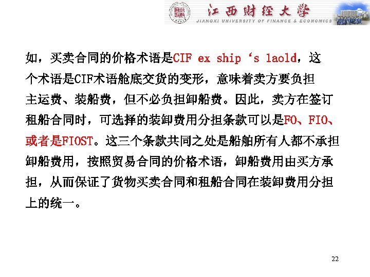 如,买卖合同的价格术语是CIF ex ship's 1 aold,这 个术语是CIF术语舱底交货的变形,意味着卖方要负担 主运费、装船费,但不必负担卸船费。因此,卖方在签订 租船合同时,可选择的装卸费用分担条款可以是FO、FIO、 或者是FIOST。这三个条款共同之处是船舶所有人都不承担 卸船费用,按照贸易合同的价格术语,卸船费用由买方承 担,从而保证了货物买卖合同和租船合同在装卸费用分担 上的统一。 22