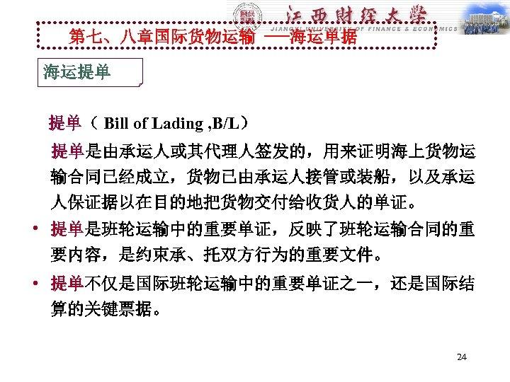 第七、八章国际货物运输 ---海运单据 海运提单 提单( Bill of Lading , B/L)   提单是由承运人或其代理人签发的,用来证明海上货物运 输合同已经成立,货物已由承运人接管或装船,以及承运 人保证据以在目的地把货物交付给收货人的单证。 •