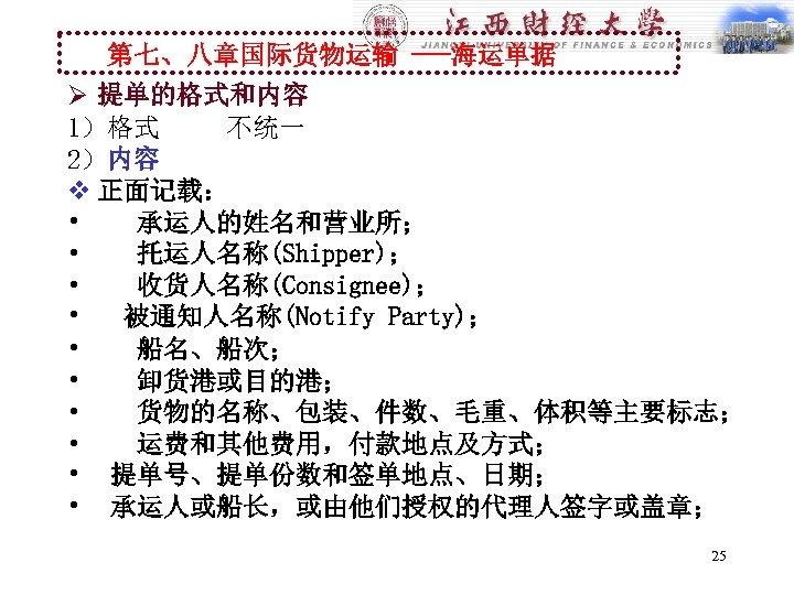 第七、八章国际货物运输 ---海运单据 Ø 提单的格式和内容 1)格式 不统一 2)内容 v 正面记载: • 承运人的姓名和营业所; • 托运人名称(Shipper); •