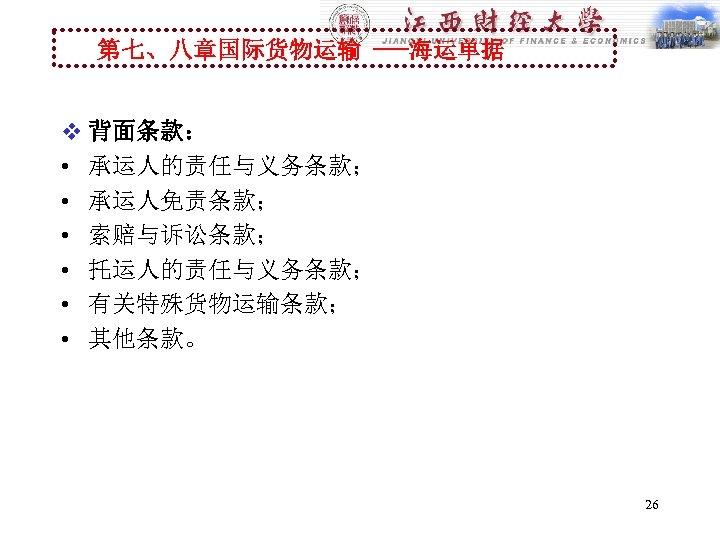第七、八章国际货物运输 ---海运单据 v 背面条款: • 承运人的责任与义务条款; • 承运人免责条款; • 索赔与诉讼条款; • 托运人的责任与义务条款; • 有关特殊货物运输条款;