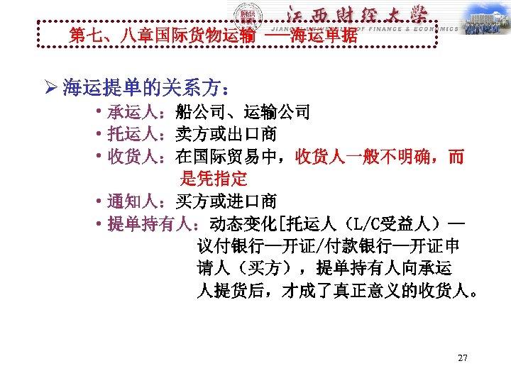 第七、八章国际货物运输 ---海运单据 Ø 海运提单的关系方: • 承运人:船公司、运输公司 • 托运人:卖方或出口商 • 收货人:在国际贸易中,收货人一般不明确,而 是凭指定 • 通知人:买方或进口商 •