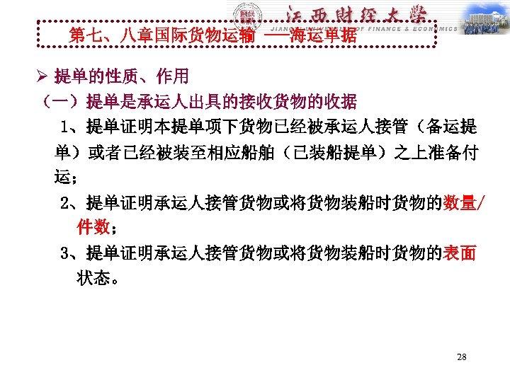 第七、八章国际货物运输 ---海运单据 Ø 提单的性质、作用 (一)提单是承运人出具的接收货物的收据 1、提单证明本提单项下货物已经被承运人接管(备运提 单)或者已经被装至相应船舶(已装船提单)之上准备付 运; 2、提单证明承运人接管货物或将货物装船时货物的数量/ 件数; 3、提单证明承运人接管货物或将货物装船时货物的表面 状态。 28