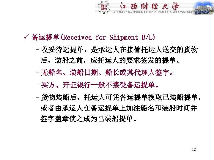 ü 备运提单(Received for Shipment B/L) –收妥待运提单,是承运人在接管托运人送交的货物 后,装船之前,应托运人的要求签发的提单。 –无船名、装船日期、船长或其代理人签字。 –买方、开证银行一般不接受备运提单。 –货物装船后,托运人可凭备运提单换取已装船提单, 或者由承运人在备运提单上加注船名和装船时间并 签字盖章使之成为已装船提单。 32