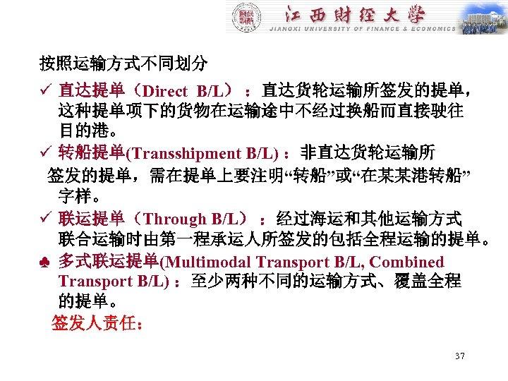 """按照运输方式不同划分 ü 直达提单(Direct B/L) :直达货轮运输所签发的提单, 这种提单项下的货物在运输途中不经过换船而直接驶往 目的港。 ü 转船提单(Transshipment B/L) :非直达货轮运输所 签发的提单,需在提单上要注明""""转船""""或""""在某某港转船"""" 字样。 ü"""