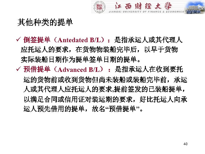 其他种类的提单 ü 倒签提单(Antedated B/L):是指承运人或其代理人 应托运人的要求,在货物物装船完毕后,以早于货物 实际装船日期作为提单签单日期的提单。 ü 预借提单(Advanced B/L) :是指承运人在收到要托 运的货物前或收到货物但尚未装船或装船完毕前,承运 人或其代理人应托运人的要求, 提前签发的已装船提单, 以满足合同或信用证对装运期的要求,好比托运人向承