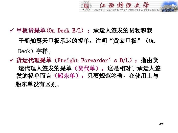 """ü 甲板货提单(On Deck B/L) :承运人签发的货物积载 于船舶露天甲板承运的提单,注明""""货装甲板""""(On Deck)字样。 ü 货运代理提单(Freight Forwarder's B/L):指由货 运代理人签发的提单(货代单),这是相对于承运人签 发的提单而言(船东单),只要规范签署,在使用上与 船东单没有区别。"""