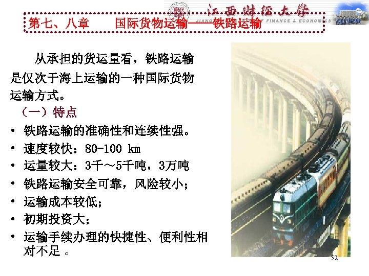 第七、八章 国际货物运输----铁路运输 从承担的货运量看,铁路运输 是仅次于海上运输的一种国际货物 运输方式。 (一)特点 • 铁路运输的准确性和连续性强。 • 速度较快: 80 -100 km •