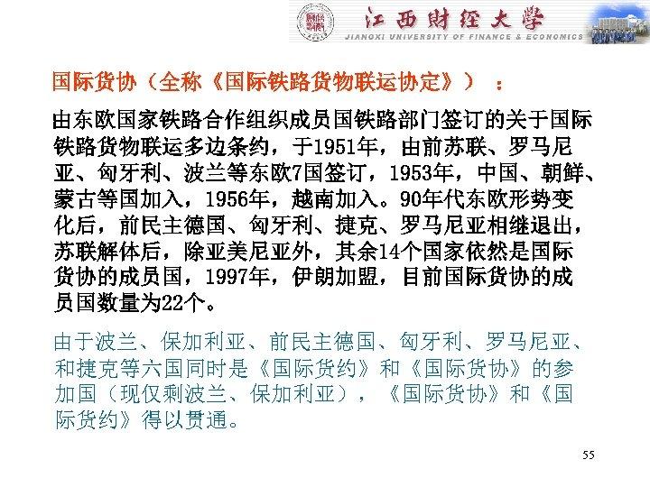 国际货协(全称《国际铁路货物联运协定》) : 由东欧国家铁路合作组织成员国铁路部门签订的关于国际 铁路货物联运多边条约,于1951年,由前苏联、罗马尼 亚、匈牙利、波兰等东欧 7国签订,1953年,中国、朝鲜、 蒙古等国加入,1956年,越南加入。90年代东欧形势变 化后,前民主德国、匈牙利、捷克、罗马尼亚相继退出, 苏联解体后,除亚美尼亚外,其余 14个国家依然是国际 货协的成员国,1997年,伊朗加盟,目前国际货协的成 员国数量为 22个。 由于波兰、保加利亚、前民主德国、匈牙利、罗马尼亚、