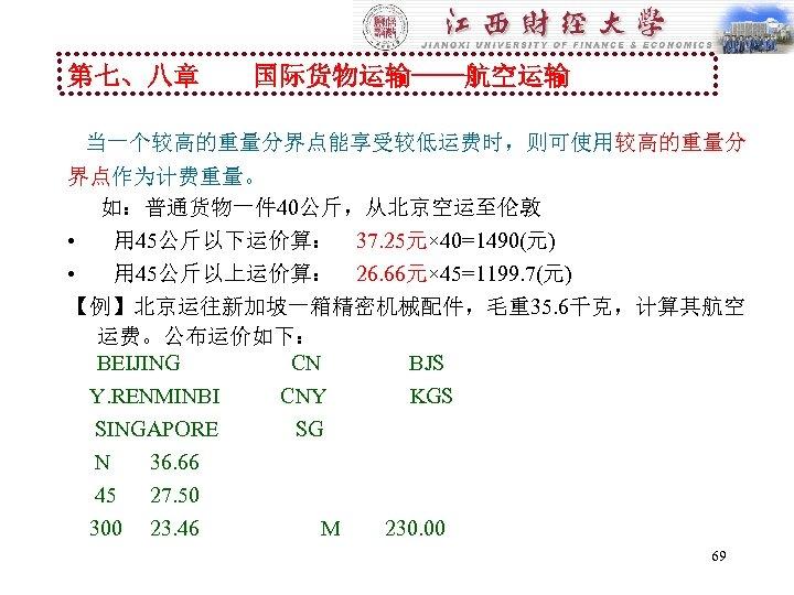 第七、八章 国际货物运输----航空运输 当一个较高的重量分界点能享受较低运费时,则可使用较高的重量分 界点作为计费重量。 如:普通货物一件 40公斤,从北京空运至伦敦 • 用 45公斤以下运价算: 37. 25元× 40=1490(元) • 用