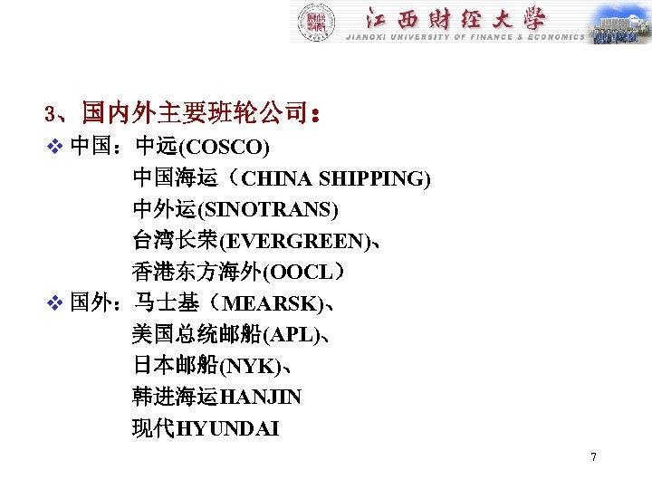 3、国内外主要班轮公司: v 中国:中远(COSCO) 中国海运(CHINA SHIPPING) 中外运(SINOTRANS) 台湾长荣(EVERGREEN)、 香港东方海外(OOCL) v 国外:马士基(MEARSK)、 美国总统邮船(APL)、 日本邮船(NYK)、 韩进海运HANJIN 现代HYUNDAI