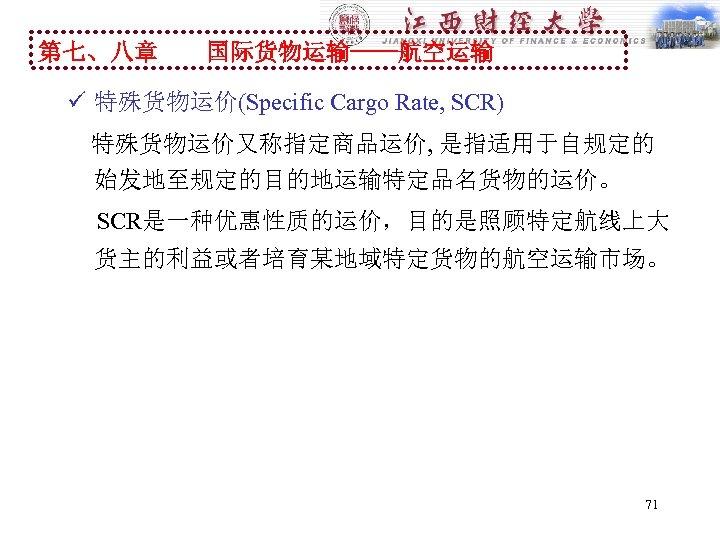 第七、八章 国际货物运输----航空运输 ü 特殊货物运价(Specific Cargo Rate, SCR) 特殊货物运价又称指定商品运价, 是指适用于自规定的 始发地至规定的目的地运输特定品名货物的运价。 SCR是一种优惠性质的运价,目的是照顾特定航线上大 货主的利益或者培育某地域特定货物的航空运输市场。 71