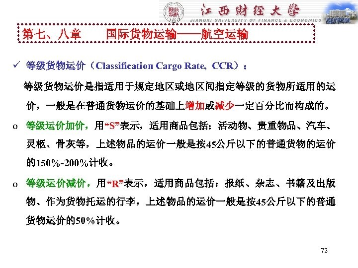"""第七、八章 国际货物运输----航空运输 ü 等级货物运价(Classification Cargo Rate, CCR): 等级货物运价是指适用于规定地区或地区间指定等级的货物所适用的运 价,一般是在普通货物运价的基础上增加或减少一定百分比而构成的。 o 等级运价加价,用""""S""""表示,适用商品包括:活动物、贵重物品、汽车、 灵柩、骨灰等,上述物品的运价一般是按45公斤以下的普通货物的运价 的150%-200%计收。 o"""