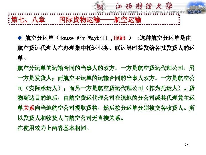 第七、八章 国际货物运输----航空运输 l 航空分运单(House Air Waybill , HAWB ) : 这种航空分运单是由 航空货运代理人在办理集中托运业务、联运等时签发给各批发货人的运 单。 航空分运单的运输合同的当事人的双方,一方是航空货运代理公司,另