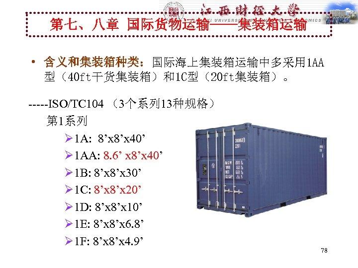 第七、八章 国际货物运输----集装箱运输 • 含义和集装箱种类:国际海上集装箱运输中多采用 1 AA 型(40 ft干货集装箱)和1 C型(20 ft集装箱)。 -----ISO/TC 104 (3个系列 13种规格)