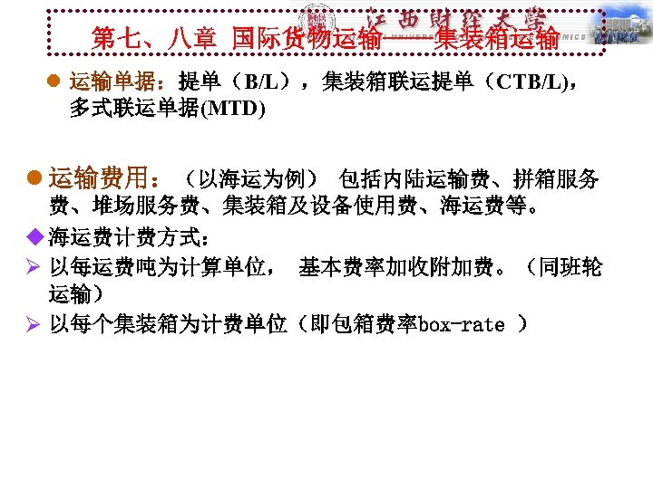 第七、八章 国际货物运输----集装箱运输 l 运输单据:提单(B/L),集装箱联运提单(CTB/L), 多式联运单据(MTD) l 运输费用:(以海运为例) 包括内陆运输费、拼箱服务 费、堆场服务费、集装箱及设备使用费、海运费等。 u 海运费计费方式: Ø 以每运费吨为计算单位, 基本费率加收附加费。(同班轮
