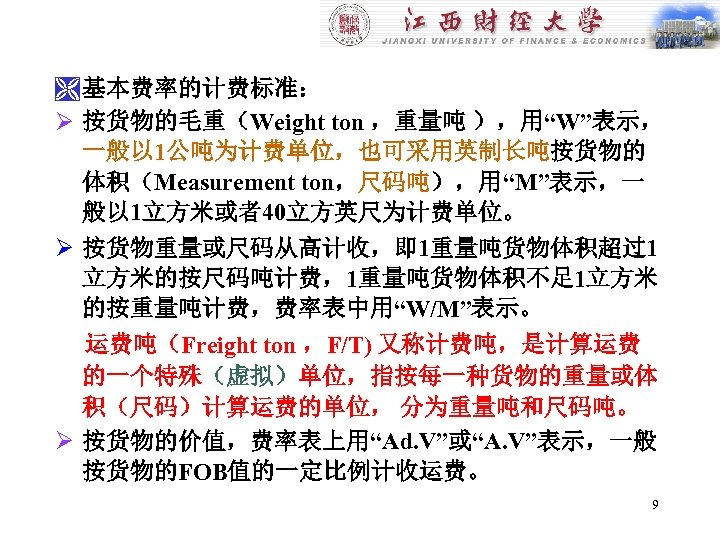 "Ì 基本费率的计费标准: Ø 按货物的毛重(Weight ton ,重量吨 ),用""W""表示, 一般以 1公吨为计费单位,也可采用英制长吨按货物的 体积(Measurement ton,尺码吨),用""M""表示,一 般以 1立方米或者40立方英尺为计费单位。 Ø"