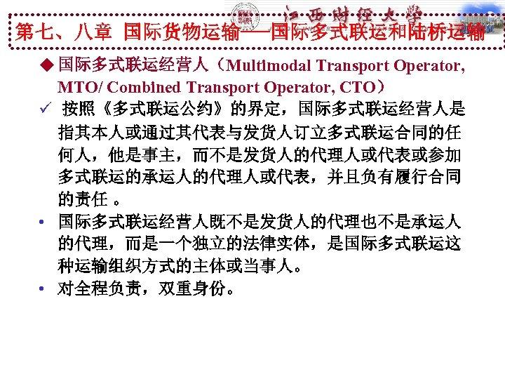 第七、八章 国际货物运输---国际多式联运和陆桥运输 u 国际多式联运经营人(Multimodal Transport Operator, MTO/ Combined Transport Operator, CTO) ü 按照《多式联运公约》的界定,国际多式联运经营人是 指其本人或通过其代表与发货人订立多式联运合同的任