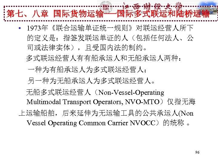 第七、八章 国际货物运输---国际多式联运和陆桥运输 • 1973年《联合运输单证统一规则》对联运经营人所下 的定义是:指签发联运单证的人(包括任何法人、公 司或法律实体),且受国内法的制约。 多式联运经营人有有船承运人和无船承运人两种: 一种为有船承运人为多式联运经营人; 另一种为无船承运人为多式联运经营人。 无船多式联运经营人(Non-Vessel-Operating Multimodal Transport Operators, NVO-MTO)仅指无海