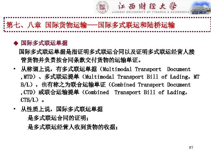 第七、八章 国际货物运输---国际多式联运和陆桥运输 u 国际多式联运单据是指证明多式联运合同以及证明多式联运经营人接 管货物并负责按合同条款交付货物的运输单证。 • 从称谓上说,有多式联运单据(Multimodal Transport Document , MTD)、多式联运提单(Multimodal Transport Bill of