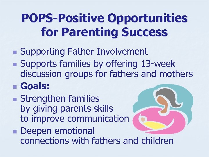 POPS-Positive Opportunities for Parenting Success n n n Supporting Father Involvement Supports families by