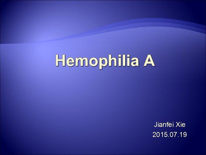 Hemophilia A Jianfei Xie 2015. 07. 19