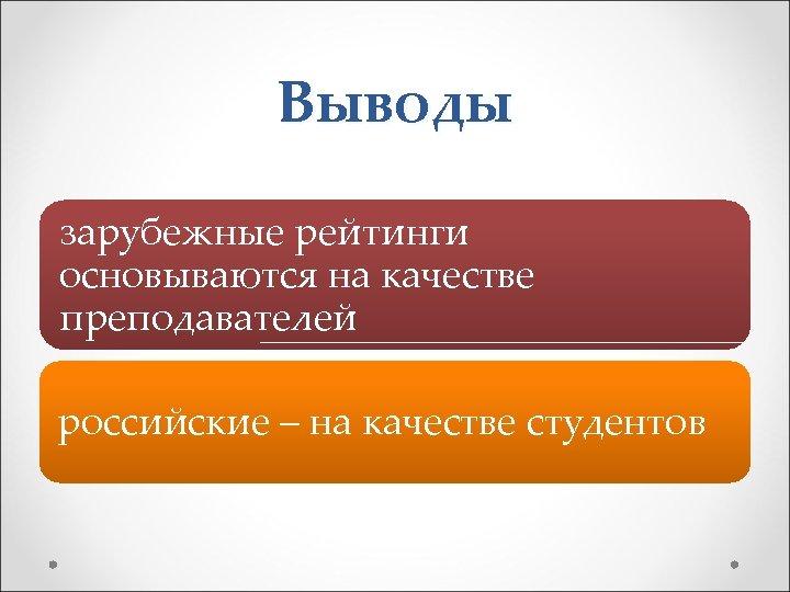 Выводы зарубежные рейтинги основываются на качестве преподавателей российские – на качестве студентов