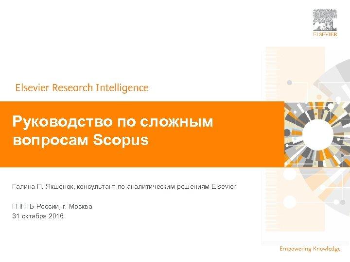 | Руководство по сложным вопросам Scopus Галина П. Якшонок, консультант по аналитическим решениям Elsevier