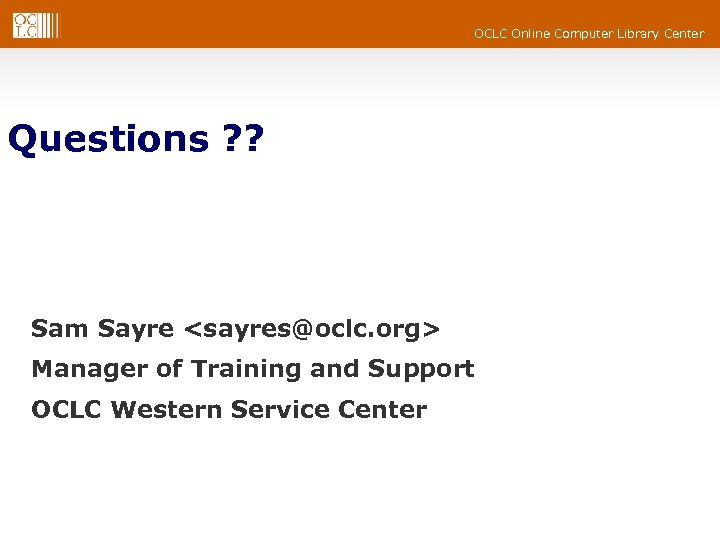 OCLC Online Computer Library Center Questions ? ? Sam Sayre <sayres@oclc. org> Manager of