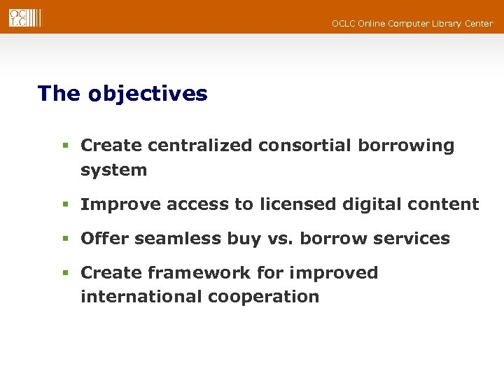 OCLC Online Computer Library Center The objectives § Create centralized consortial borrowing system §