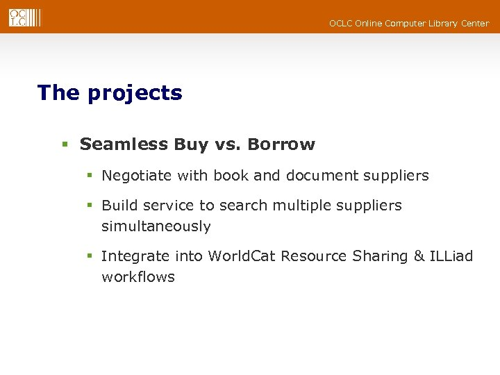 OCLC Online Computer Library Center The projects § Seamless Buy vs. Borrow § Negotiate