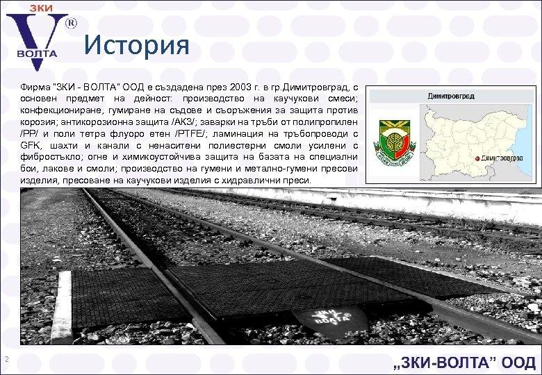 """История Фирма """"ЗКИ - ВОЛТА"""" ООД е създадена през 2003 г. в гр. Димитровград,"""