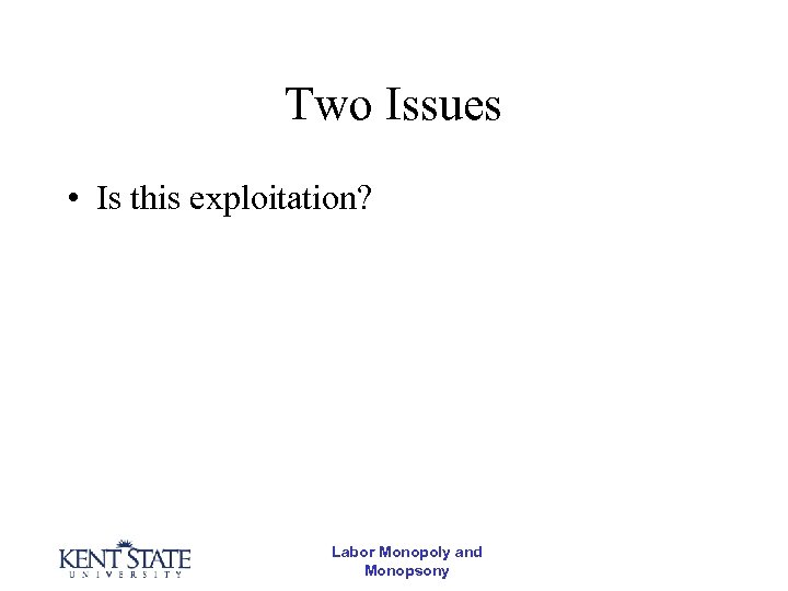 Two Issues • Is this exploitation? Labor Monopoly and Monopsony