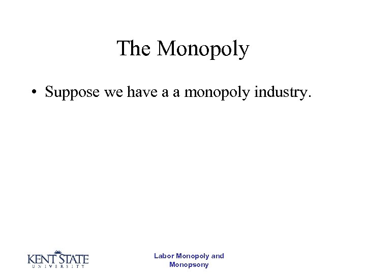 The Monopoly • Suppose we have a a monopoly industry. Labor Monopoly and Monopsony