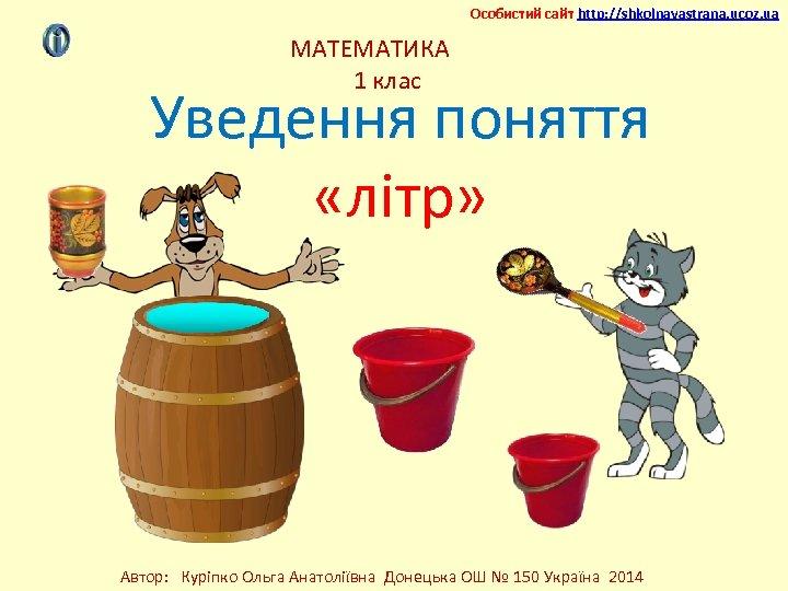 Особистий сайт http: //shkolnayastrana. ucoz. ua МАТЕМАТИКА 1 клас Уведення поняття «літр» Автор: Куріпко