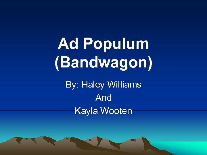Ad Populum (Bandwagon) By: Haley Williams And Kayla Wooten