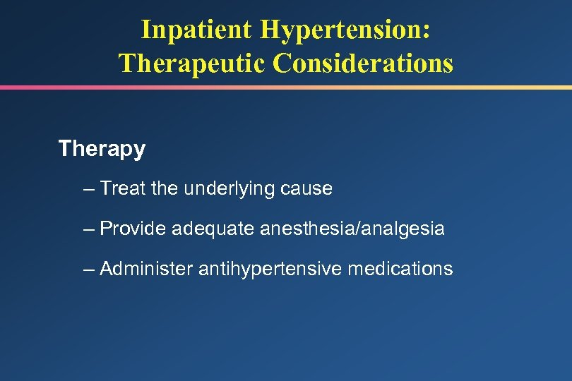 Inpatient Hypertension: Therapeutic Considerations Therapy – Treat the underlying cause – Provide adequate anesthesia/analgesia