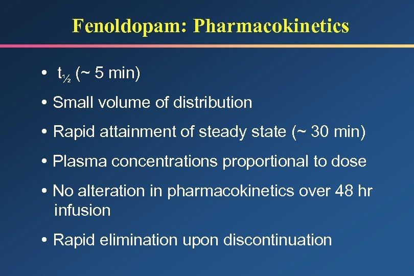 Fenoldopam: Pharmacokinetics t½ (~ 5 min) Small volume of distribution Rapid attainment of steady
