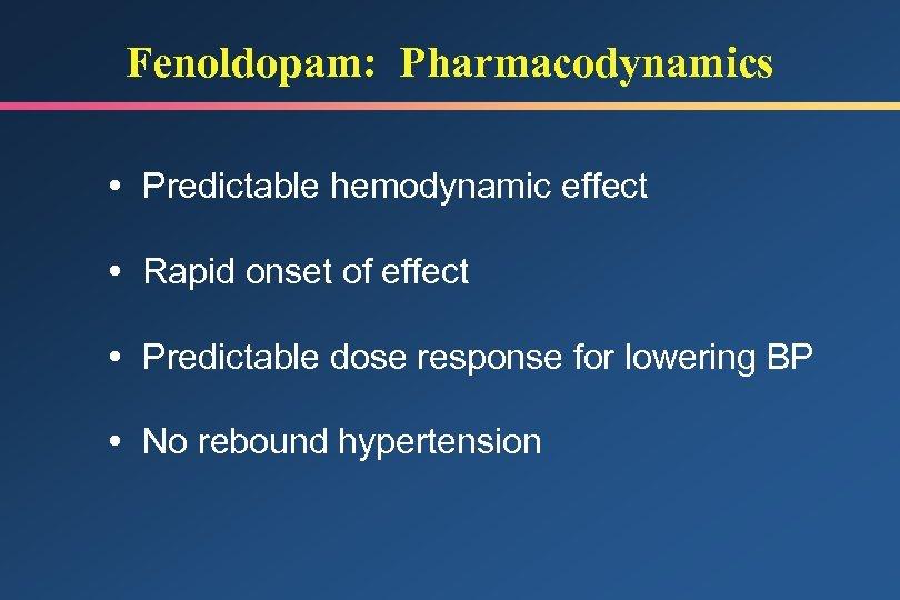 Fenoldopam: Pharmacodynamics Predictable hemodynamic effect Rapid onset of effect Predictable dose response for lowering