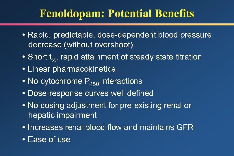 Fenoldopam: Potential Benefits Rapid, predictable, dose-dependent blood pressure decrease (without overshoot) Short t½, rapid