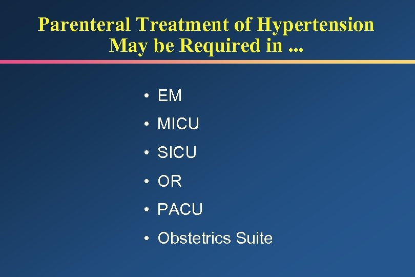 Parenteral Treatment of Hypertension May be Required in. . . • EM • MICU