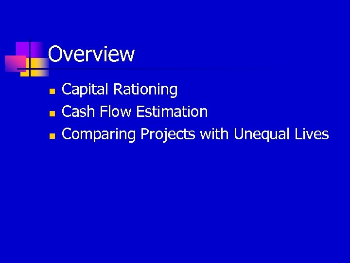 Overview n n n Capital Rationing Cash Flow Estimation Comparing Projects with Unequal Lives