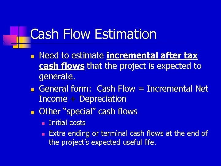 Cash Flow Estimation n Need to estimate incremental after tax cash flows that the