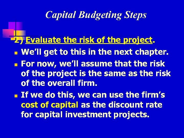 Capital Budgeting Steps 2) Evaluate the risk of the project. n We'll get to