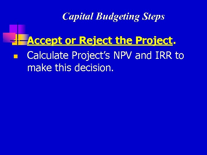 Capital Budgeting Steps 3) n Accept or Reject the Project. Calculate Project's NPV and