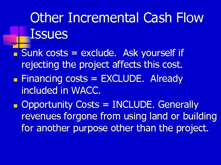 Other Incremental Cash Flow Issues n n n Sunk costs = exclude. Ask yourself