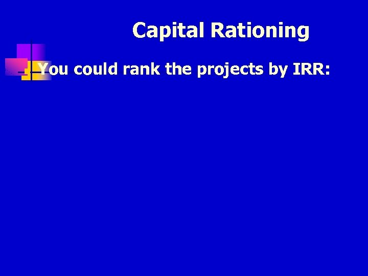 Capital Rationing n You could rank the projects by IRR: