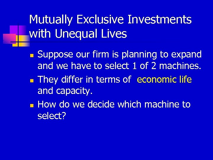 Mutually Exclusive Investments with Unequal Lives n n n Suppose our firm is planning