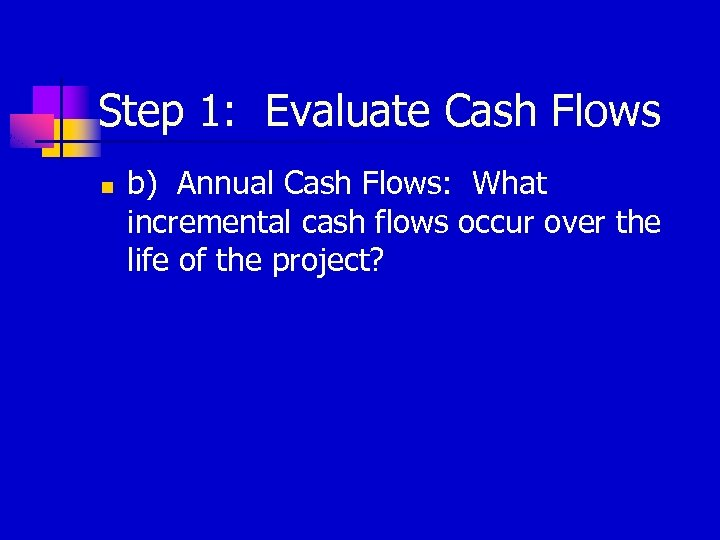 Step 1: Evaluate Cash Flows n b) Annual Cash Flows: What incremental cash flows